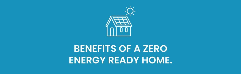 Benefits of a Zero Energy Ready Home.