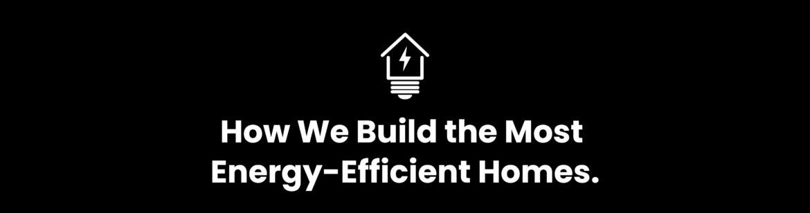 How we build the most energy-efficient homes.