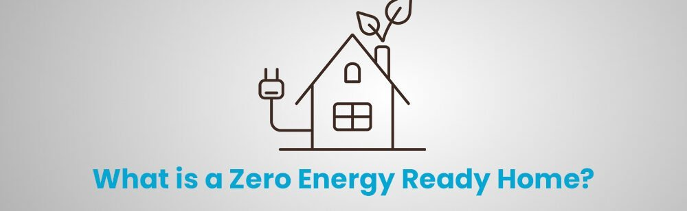 What is a Zero Energy Ready Home